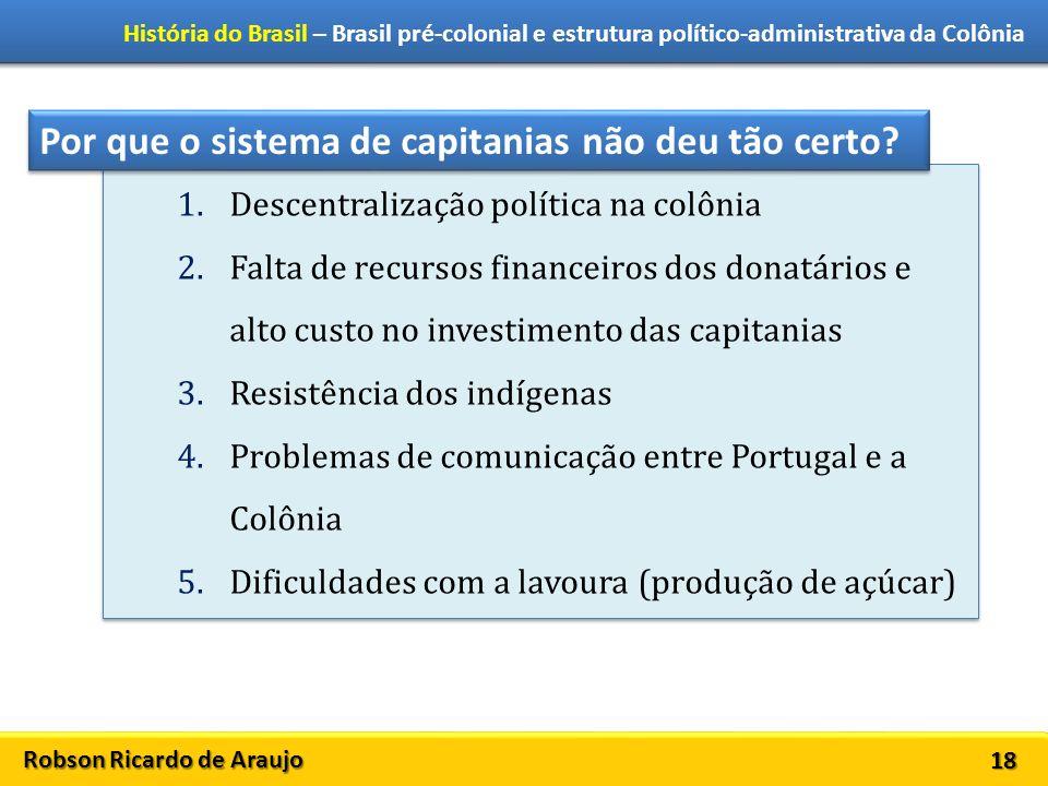 Robson Ricardo de Araujo História do Brasil – Brasil pré-colonial e estrutura político-administrativa da Colônia 18 1.Descentralização política na col