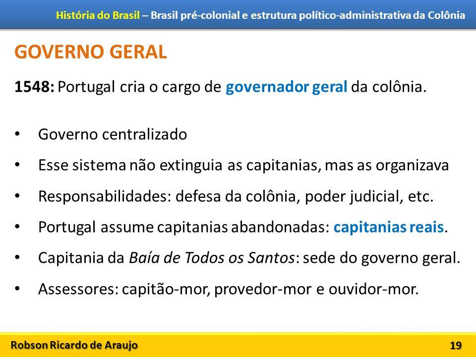Robson Ricardo de Araujo História do Brasil – Brasil pré-colonial e estrutura político-administrativa da Colônia 19 GOVERNO GERAL 1548: Portugal cria o cargo de governador geral da colônia.