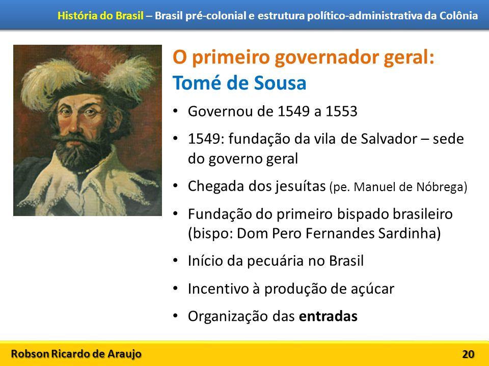 Robson Ricardo de Araujo História do Brasil – Brasil pré-colonial e estrutura político-administrativa da Colônia 20 O primeiro governador geral: Tomé