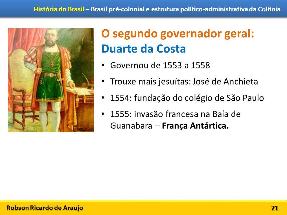 Robson Ricardo de Araujo História do Brasil – Brasil pré-colonial e estrutura político-administrativa da Colônia 21 O segundo governador geral: Duarte
