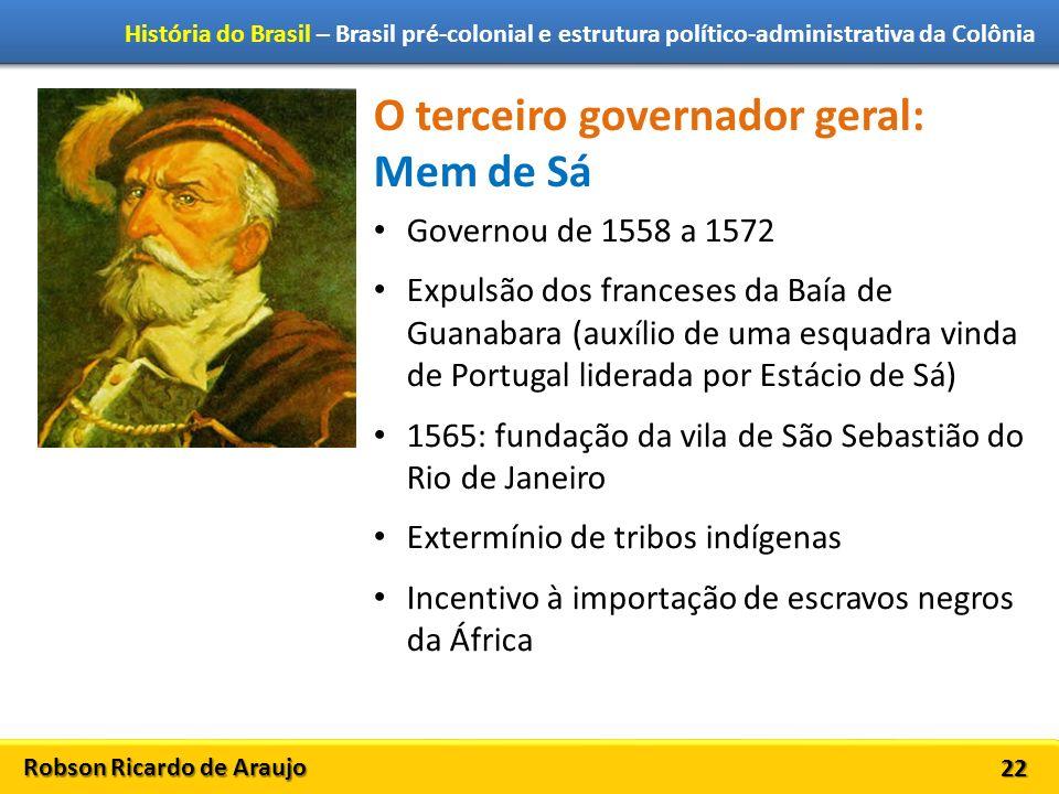Robson Ricardo de Araujo História do Brasil – Brasil pré-colonial e estrutura político-administrativa da Colônia 22 O terceiro governador geral: Mem d