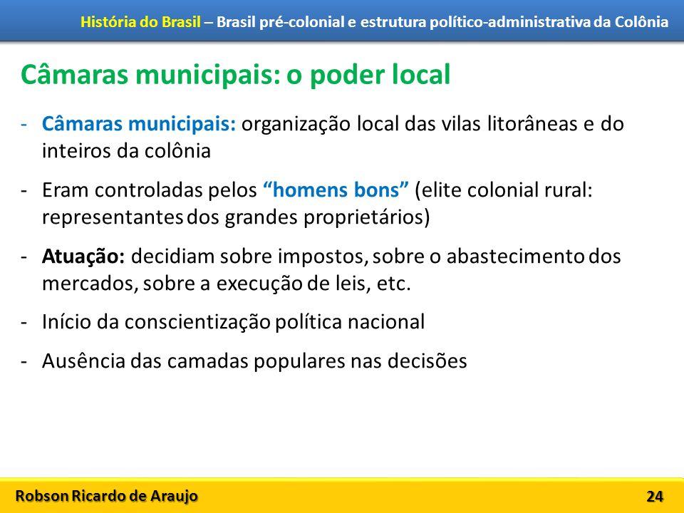 Robson Ricardo de Araujo História do Brasil – Brasil pré-colonial e estrutura político-administrativa da Colônia 24 Câmaras municipais: o poder local