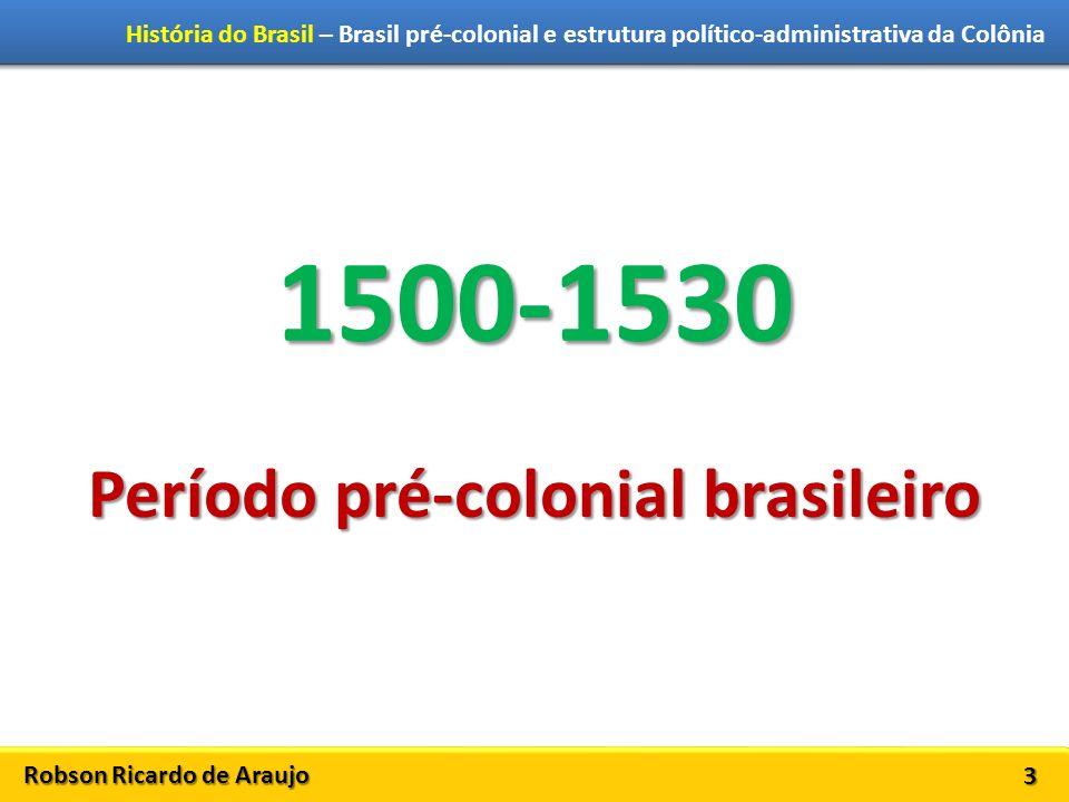Robson Ricardo de Araujo História do Brasil – Brasil pré-colonial e estrutura político-administrativa da Colônia 3 1500-1530 Período pré-colonial brasileiro