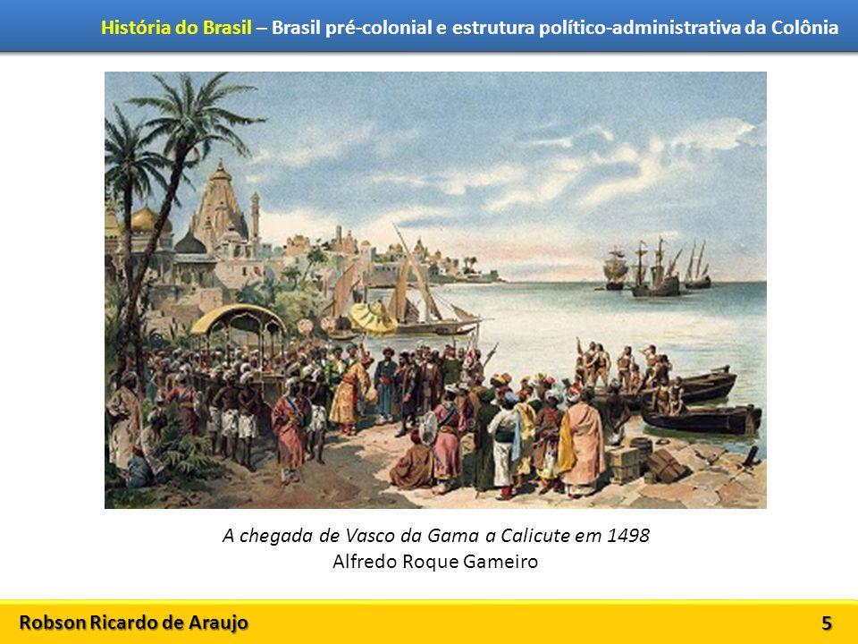 Robson Ricardo de Araujo História do Brasil – Brasil pré-colonial e estrutura político-administrativa da Colônia 5 A chegada de Vasco da Gama a Calicute em 1498 Alfredo Roque Gameiro