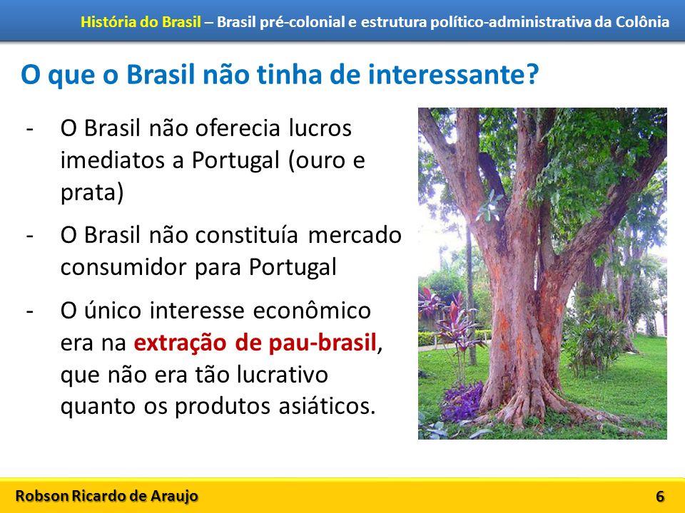 Robson Ricardo de Araujo História do Brasil – Brasil pré-colonial e estrutura político-administrativa da Colônia 6 O que o Brasil não tinha de interes
