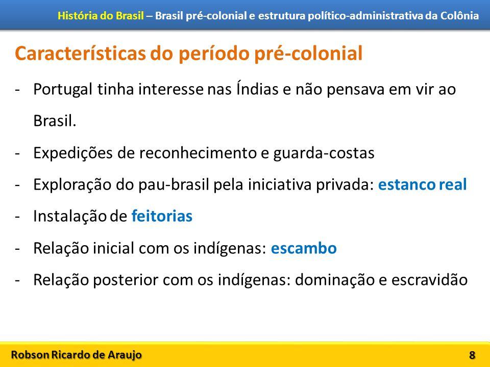 Robson Ricardo de Araujo História do Brasil – Brasil pré-colonial e estrutura político-administrativa da Colônia 8 Características do período pré-colonial -Portugal tinha interesse nas Índias e não pensava em vir ao Brasil.