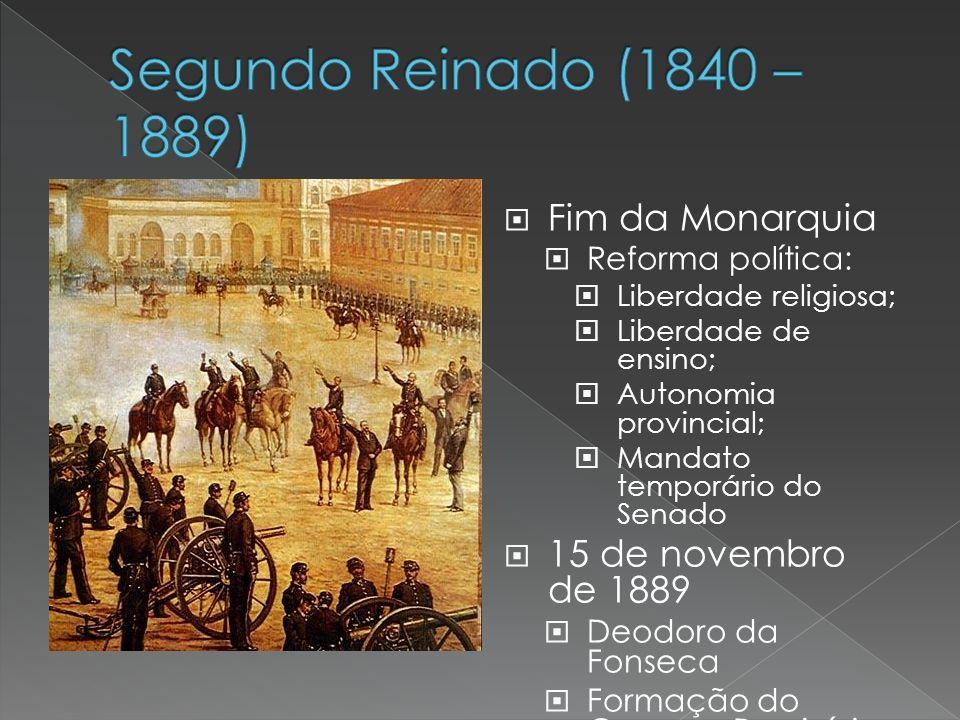 Fim da Monarquia Reforma política: Liberdade religiosa; Liberdade de ensino; Autonomia provincial; Mandato temporário do Senado 15 de novembro de 1889