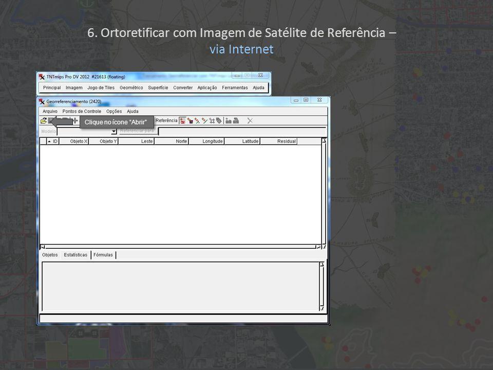 Clique no ícone Abrir 6. Ortoretificar com Imagem de Satélite de Referência – via Internet