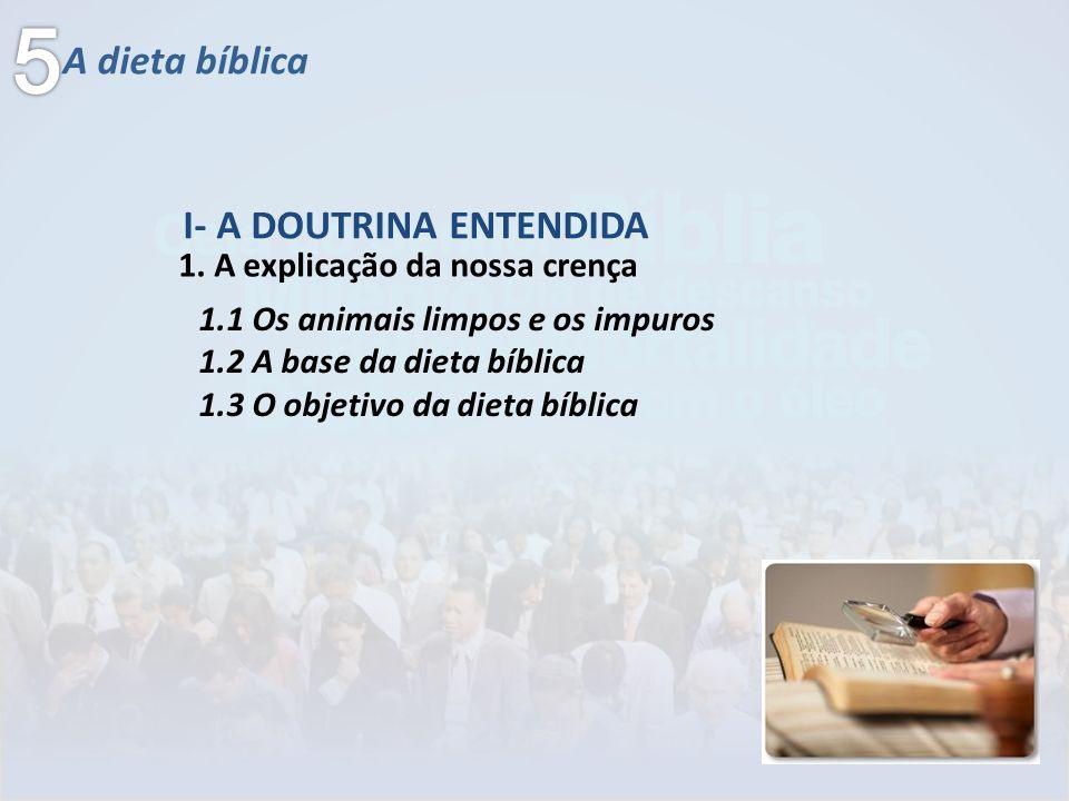 A dieta bíblica 1. A explicação da nossa crença I- A DOUTRINA ENTENDIDA 1.1 Os animais limpos e os impuros 1.2 A base da dieta bíblica 1.3 O objetivo