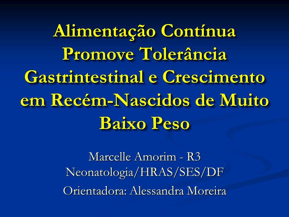 Alimentação Contínua Promove Tolerância Gastrintestinal e Crescimento em Recém-Nascidos de Muito Baixo Peso Marcelle Amorim - R3 Neonatologia/HRAS/SES