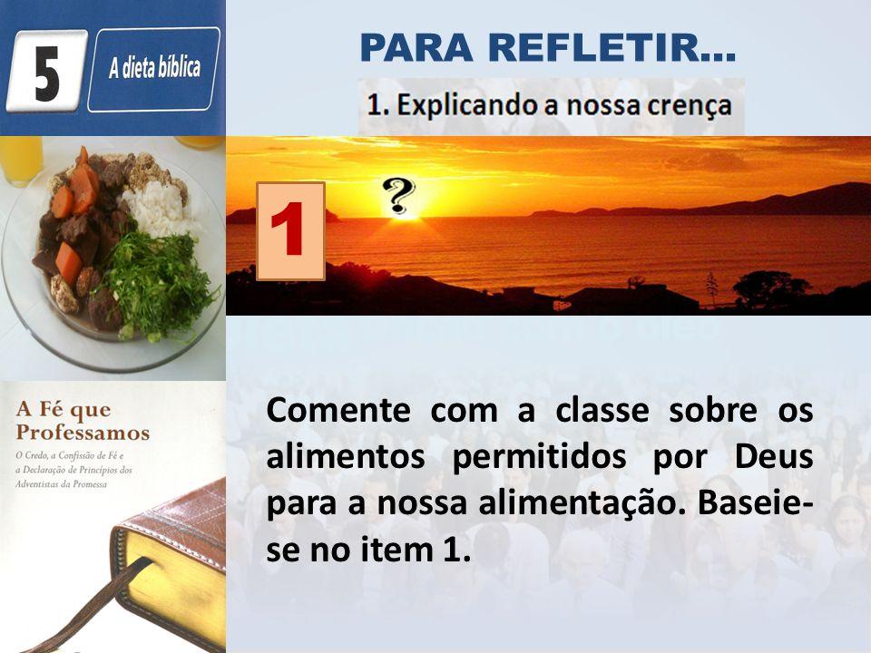 Comente com a classe sobre os alimentos permitidos por Deus para a nossa alimentação. Baseie- se no item 1. PARA REFLETIR... 1