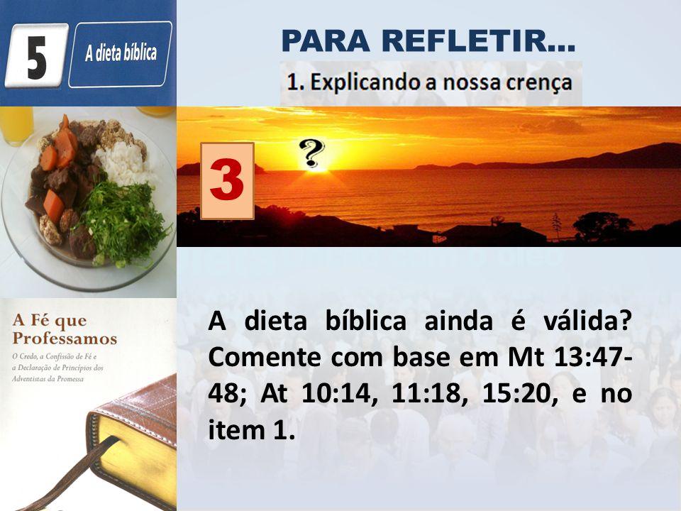 PARA REFLETIR... A dieta bíblica ainda é válida? Comente com base em Mt 13:47- 48; At 10:14, 11:18, 15:20, e no item 1. 3