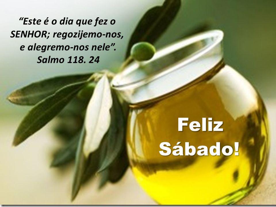 Feliz FelizSábado! Este é o dia que fez o SENHOR; regozijemo-nos, e alegremo-nos nele. Salmo 118. 24