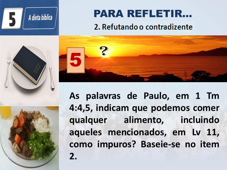 PARA REFLETIR... As palavras de Paulo, em 1 Tm 4:4,5, indicam que podemos comer qualquer alimento, incluindo aqueles mencionados, em Lv 11, como impur