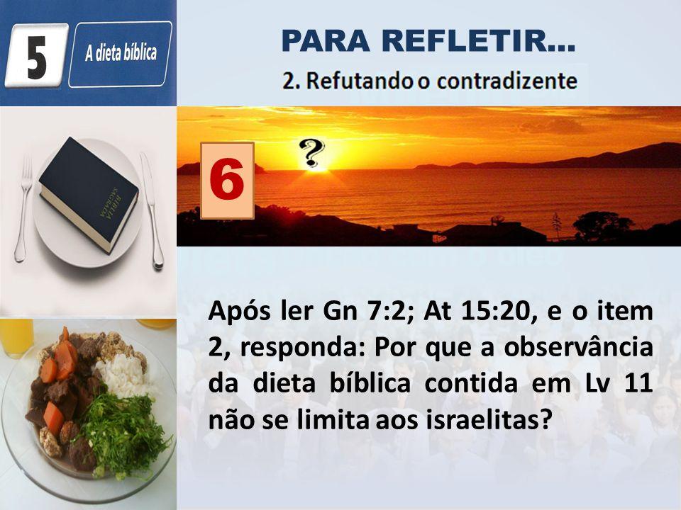 PARA REFLETIR... Após ler Gn 7:2; At 15:20, e o item 2, responda: Por que a observância da dieta bíblica contida em Lv 11 não se limita aos israelitas