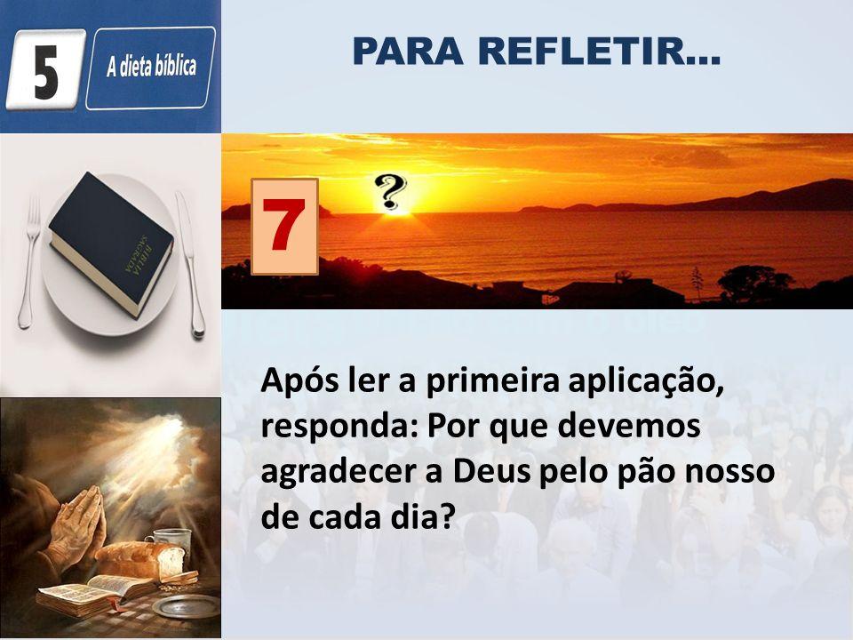 PARA REFLETIR... Após ler a primeira aplicação, responda: Por que devemos agradecer a Deus pelo pão nosso de cada dia? 7