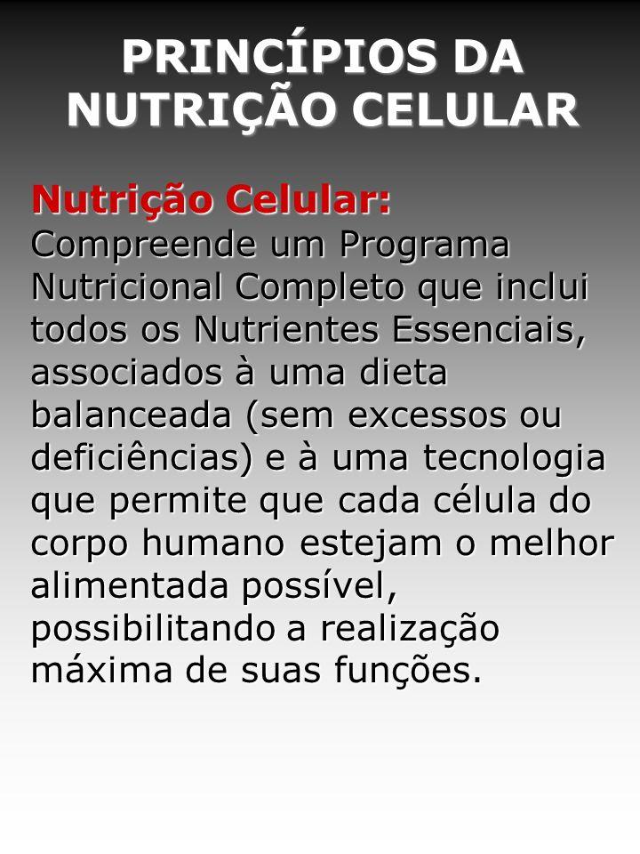 PRINCÍPIOS DA NUTRIÇÃO CELULAR Nutrição Celular: Compreende um Programa Nutricional Completo que inclui todos os Nutrientes Essenciais, associados à u