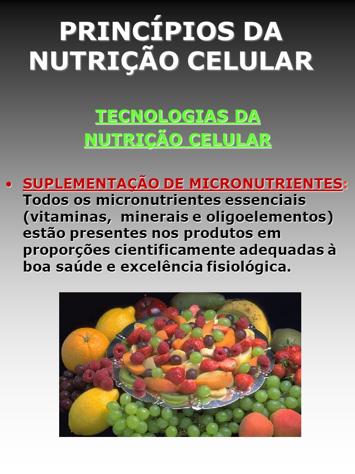 PRINCÍPIOS DA NUTRIÇÃO CELULAR TECNOLOGIAS DA NUTRIÇÃO CELULAR SUPLEMENTAÇÃO DE MICRONUTRIENTES: Todos os micronutrientes essenciais (vitaminas, minerais e oligoelementos) estão presentes nos produtos em proporções cientificamente adequadas à boa saúde e excelência fisiológica.SUPLEMENTAÇÃO DE MICRONUTRIENTES: Todos os micronutrientes essenciais (vitaminas, minerais e oligoelementos) estão presentes nos produtos em proporções cientificamente adequadas à boa saúde e excelência fisiológica.