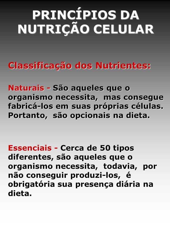 PRINCÍPIOS DA NUTRIÇÃO CELULAR Classificação dos Nutrientes: Naturais - São aqueles que o organismo necessita, mas consegue fabricá-los em suas próprias células.