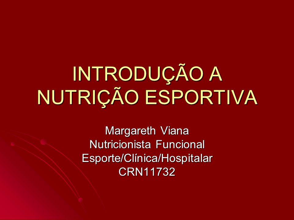 INTRODUÇÃO A NUTRIÇÃO ESPORTIVA Margareth Viana Nutricionista Funcional Esporte/Clínica/HospitalarCRN11732