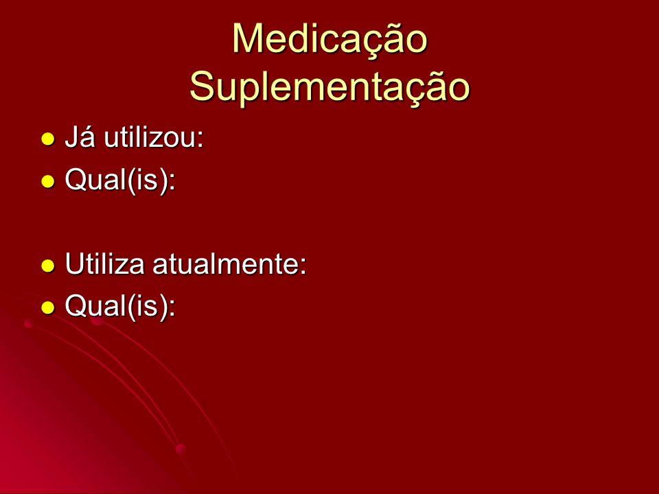 Medicação Suplementação Já utilizou: Já utilizou: Qual(is): Qual(is): Utiliza atualmente: Utiliza atualmente: Qual(is): Qual(is):