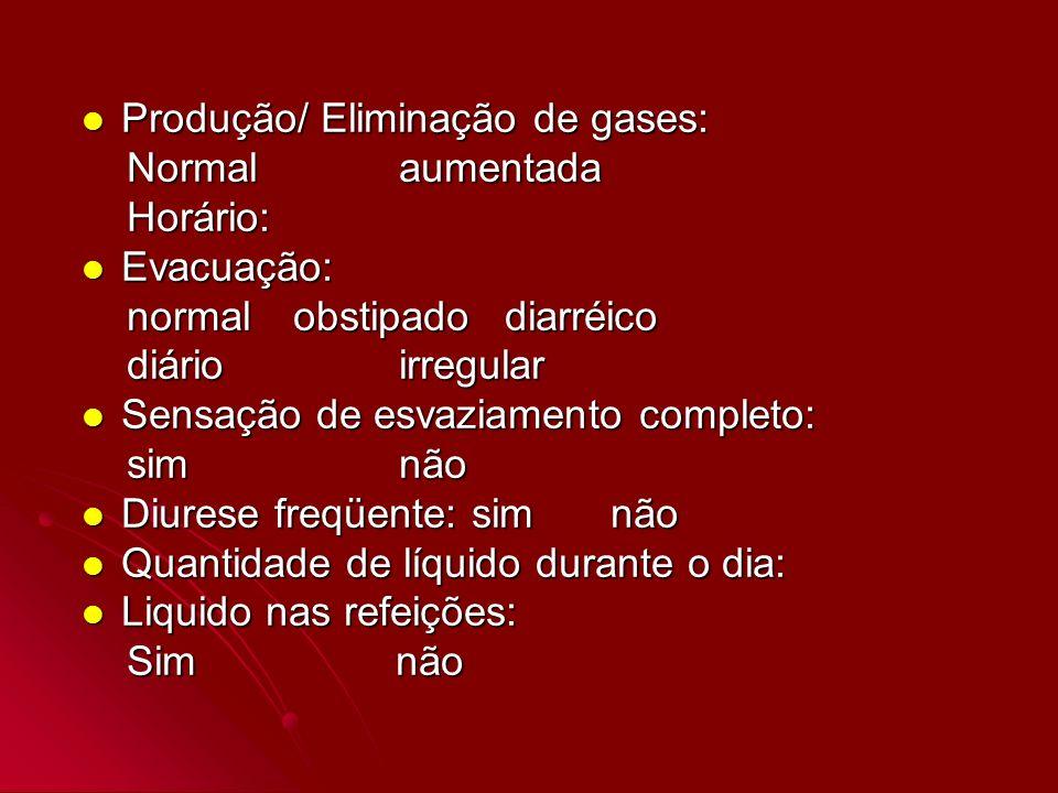 Produção/ Eliminação de gases: Produção/ Eliminação de gases: Normalaumentada Normalaumentada Horário: Horário: Evacuação: Evacuação: normalobstipadod