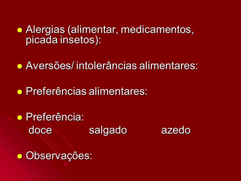 Alergias (alimentar, medicamentos, picada insetos): Alergias (alimentar, medicamentos, picada insetos): Aversões/ intolerâncias alimentares: Aversões/