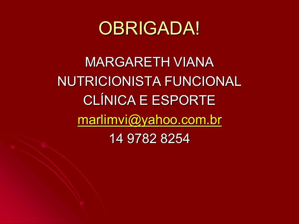 OBRIGADA! MARGARETH VIANA NUTRICIONISTA FUNCIONAL CLÍNICA E ESPORTE marlimvi@yahoo.com.br 14 9782 8254
