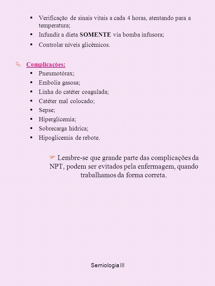 Semiologia III Verificação de sinais vitais a cada 4 horas, atentando para a temperatura; Infundir a dieta SOMENTE via bomba infusora; Controlar nívei