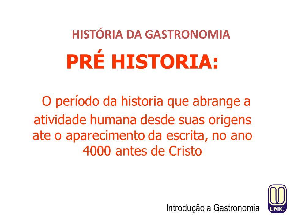 HISTÓRIA DA GASTRONOMIA Introdução a Gastronomia PRÉ HISTORIA: O período da historia que abrange a atividade humana desde suas origens ate o aparecimento da escrita, no ano 4000 antes de Cristo