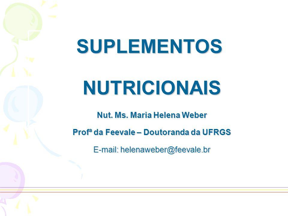 SUPLEMENTOSNUTRICIONAIS Nut. Ms. Maria Helena Weber Profª da Feevale – Doutoranda da UFRGS E-mail: helenaweber@feevale.br