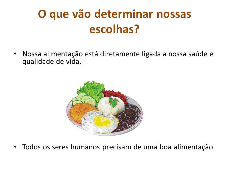 O que vão determinar nossas escolhas? Nossa alimentação está diretamente ligada a nossa saúde e qualidade de vida. Todos os seres humanos precisam de