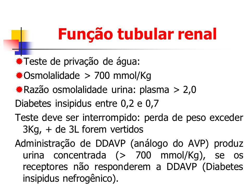 Função tubular renal Teste de privação de água: Osmolalidade > 700 mmol/Kg Razão osmolalidade urina: plasma > 2,0 Diabetes insipidus entre 0,2 e 0,7 Teste deve ser interrompido: perda de peso exceder 3Kg, + de 3L forem vertidos Administração de DDAVP (análogo do AVP) produz urina concentrada (> 700 mmol/Kg), se os receptores não responderem a DDAVP (Diabetes insipidus nefrogênico).