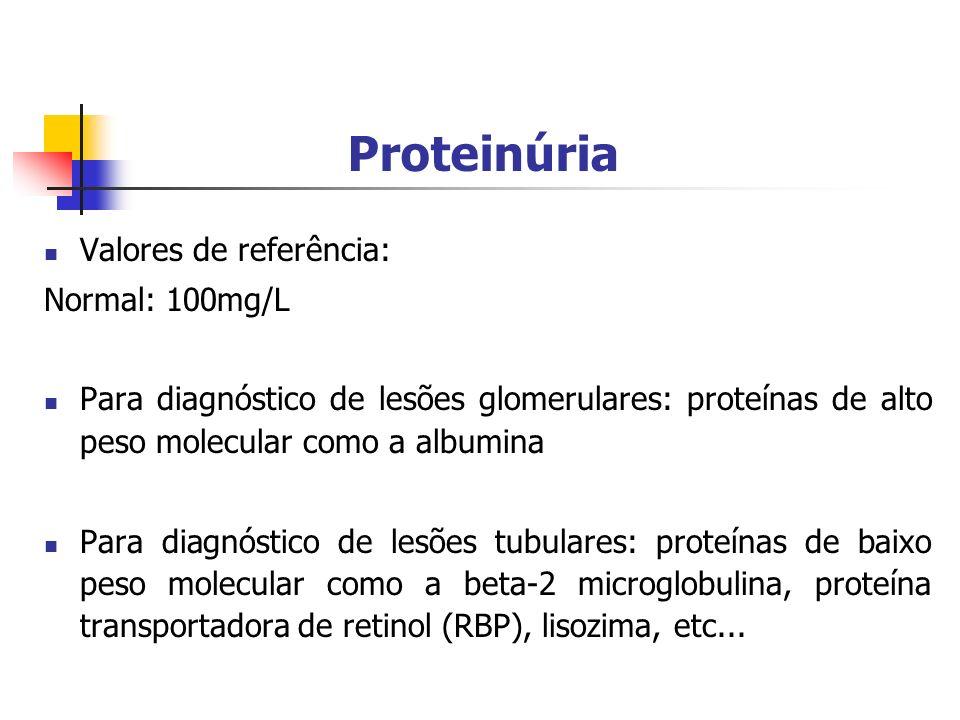 Proteinúria Valores de referência: Normal: 100mg/L Para diagnóstico de lesões glomerulares: proteínas de alto peso molecular como a albumina Para diagnóstico de lesões tubulares: proteínas de baixo peso molecular como a beta-2 microglobulina, proteína transportadora de retinol (RBP), lisozima, etc...