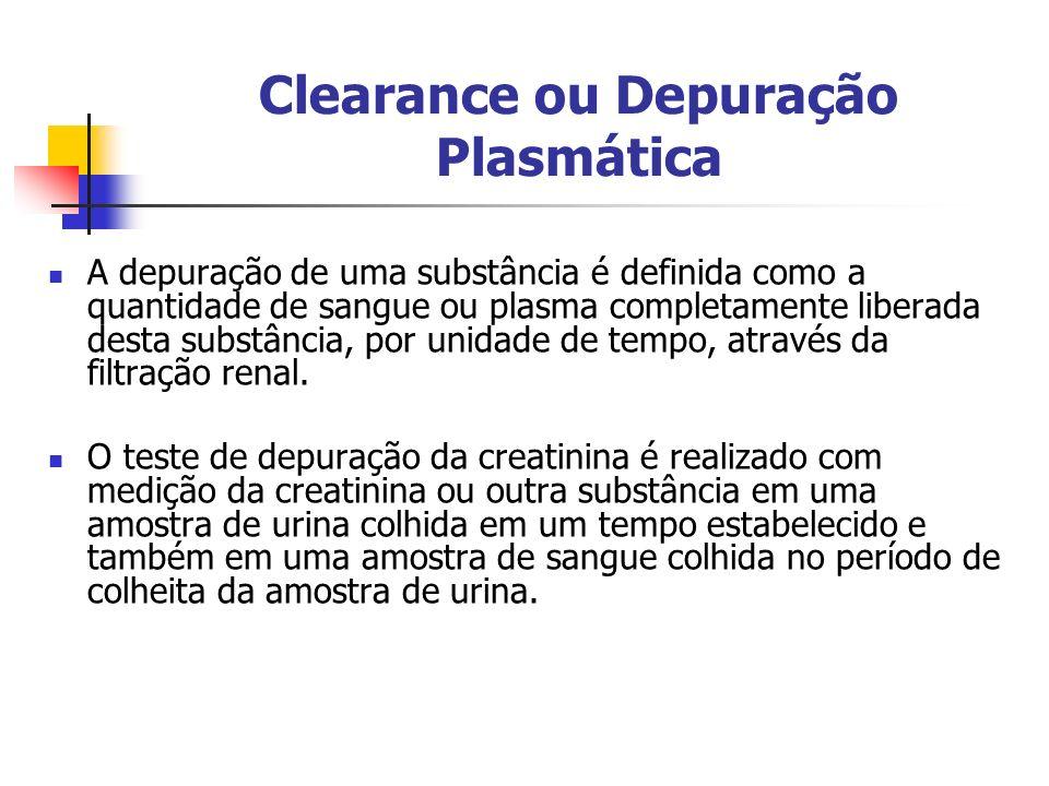 Clearance ou Depuração Plasmática A depuração de uma substância é definida como a quantidade de sangue ou plasma completamente liberada desta substância, por unidade de tempo, através da filtração renal.