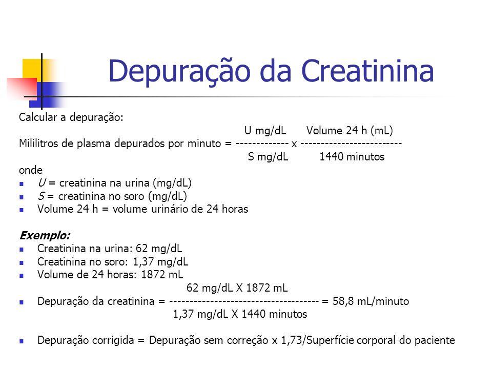 Depuração da Creatinina Calcular a depuração: U mg/dL Volume 24 h (mL) Mililitros de plasma depurados por minuto = ------------- x ------------------------- S mg/dL 1440 minutos onde U = creatinina na urina (mg/dL) S = creatinina no soro (mg/dL) Volume 24 h = volume urinário de 24 horas Exemplo: Creatinina na urina: 62 mg/dL Creatinina no soro: 1,37 mg/dL Volume de 24 horas: 1872 mL 62 mg/dL X 1872 mL Depuração da creatinina = ------------------------------------- = 58,8 mL/minuto 1,37 mg/dL X 1440 minutos Depuração corrigida = Depuração sem correção x 1,73/Superfície corporal do paciente
