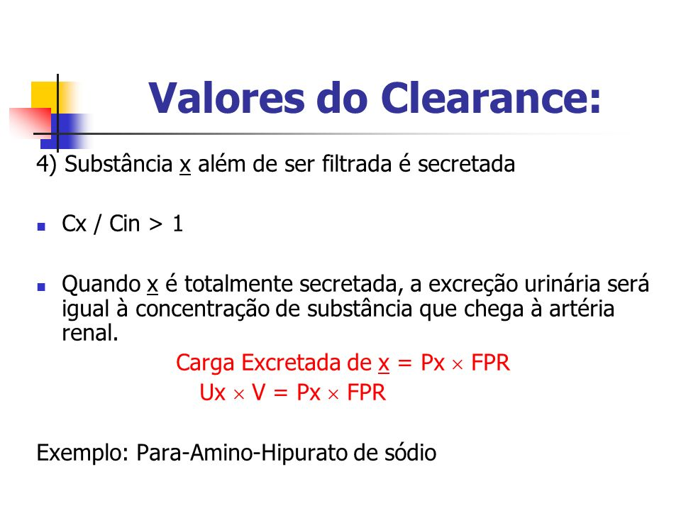 4) Substância x além de ser filtrada é secretada Cx / Cin > 1 Quando x é totalmente secretada, a excreção urinária será igual à concentração de substância que chega à artéria renal.