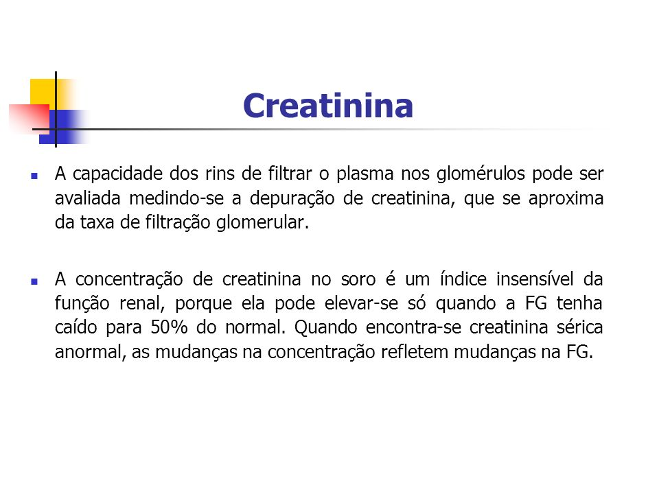 Creatinina A capacidade dos rins de filtrar o plasma nos glomérulos pode ser avaliada medindo-se a depuração de creatinina, que se aproxima da taxa de