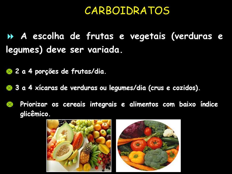 CARBOIDRATOS 2 a 4 porções de frutas/dia. A escolha de frutas e vegetais (verduras e legumes) deve ser variada. 3 a 4 xícaras de verduras ou legumes/d