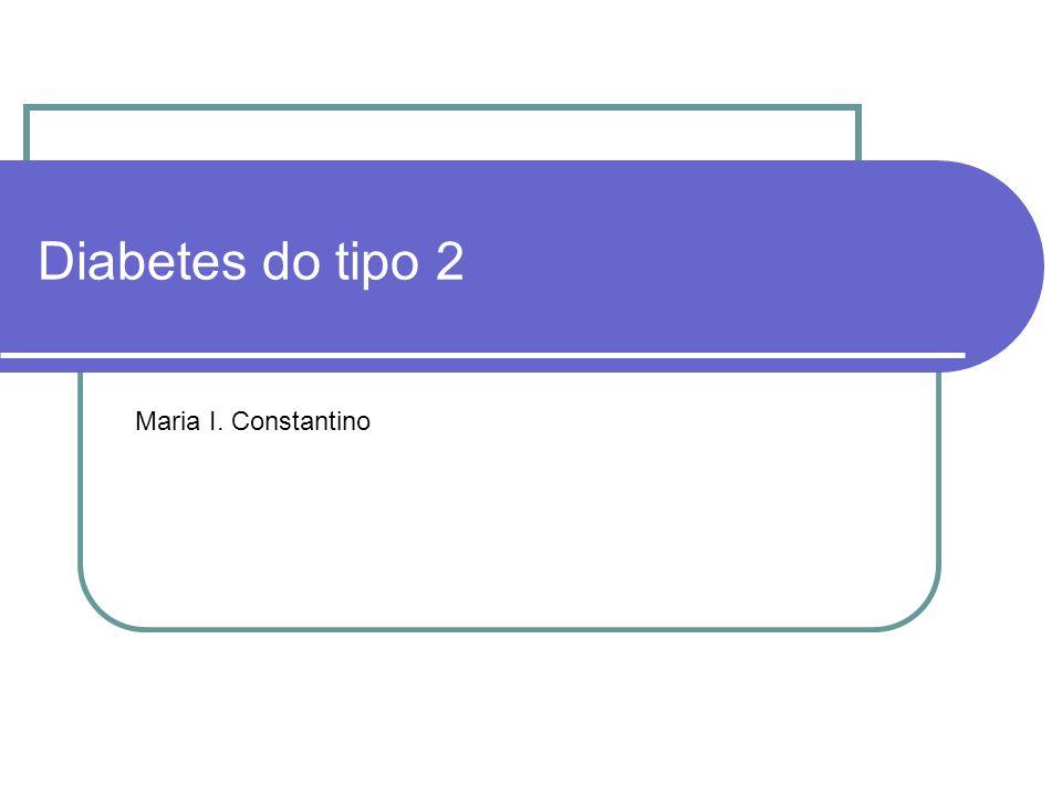 Diabetes do tipo 2 Maria I. Constantino