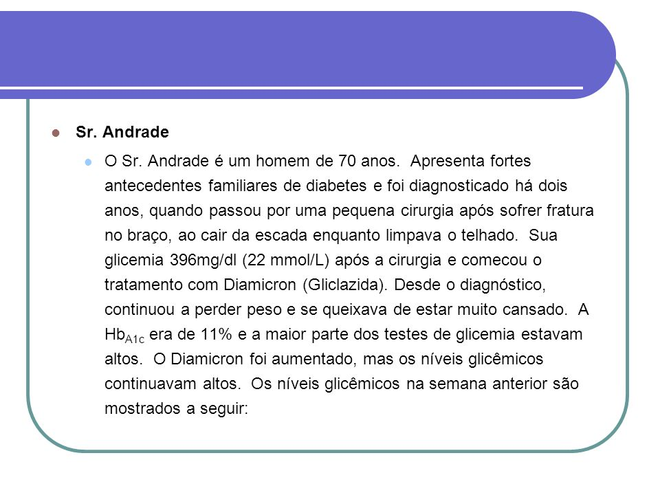 Sr. Andrade O Sr. Andrade é um homem de 70 anos. Apresenta fortes antecedentes familiares de diabetes e foi diagnosticado há dois anos, quando passou