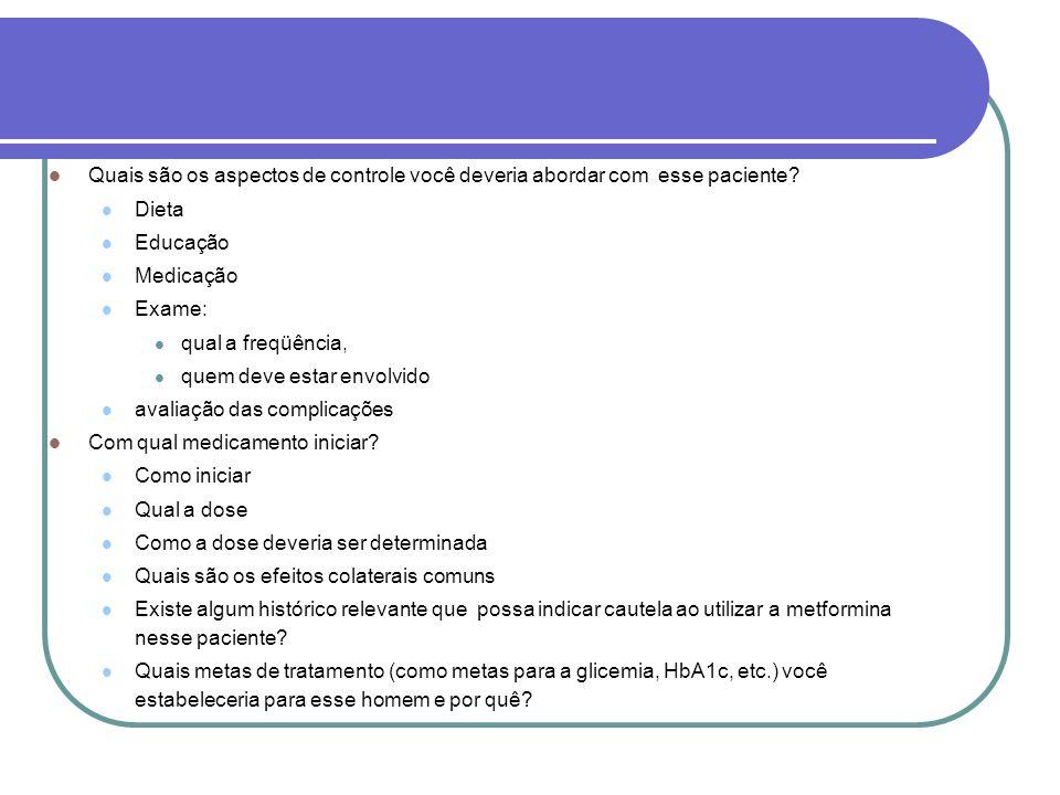 Quais são os aspectos de controle você deveria abordar com esse paciente? Dieta Educação Medicação Exame: qual a freqüência, quem deve estar envolvido