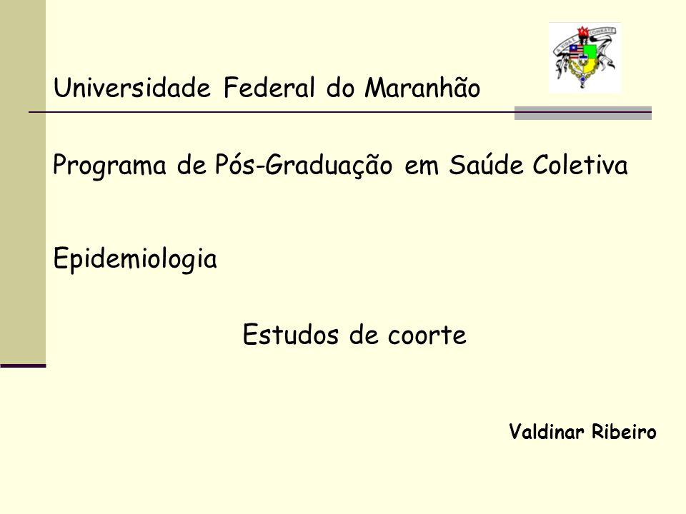 Universidade Federal do Maranhão Programa de Pós-Graduação em Saúde Coletiva Epidemiologia Estudos de coorte Valdinar Ribeiro