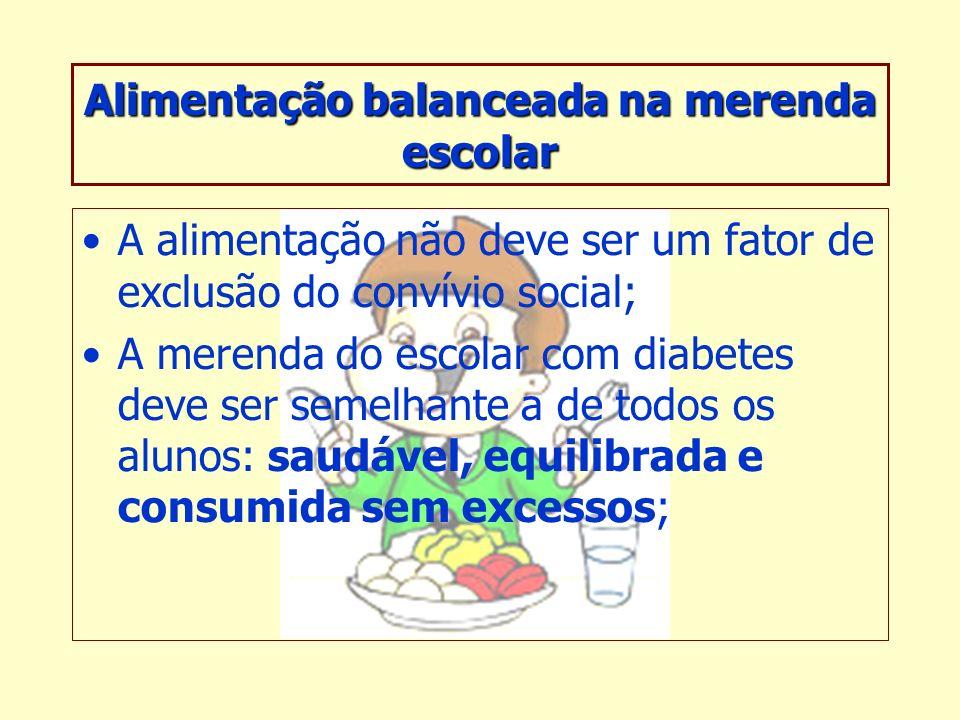 Alimentação balanceada na merenda escolar A alimentação não deve ser um fator de exclusão do convívio social; A merenda do escolar com diabetes deve ser semelhante a de todos os alunos: saudável, equilibrada e consumida sem excessos;