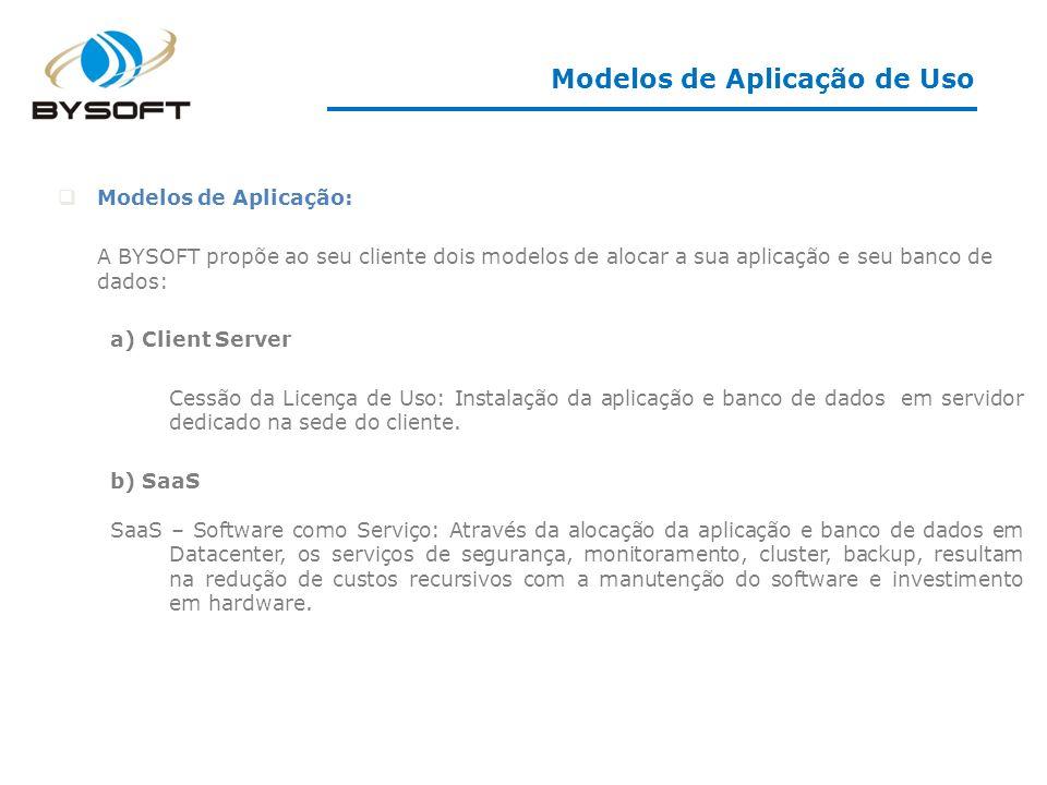 Modelos de Aplicação: A BYSOFT propõe ao seu cliente dois modelos de alocar a sua aplicação e seu banco de dados: a) Client Server Cessão da Licença de Uso: Instalação da aplicação e banco de dados em servidor dedicado na sede do cliente.