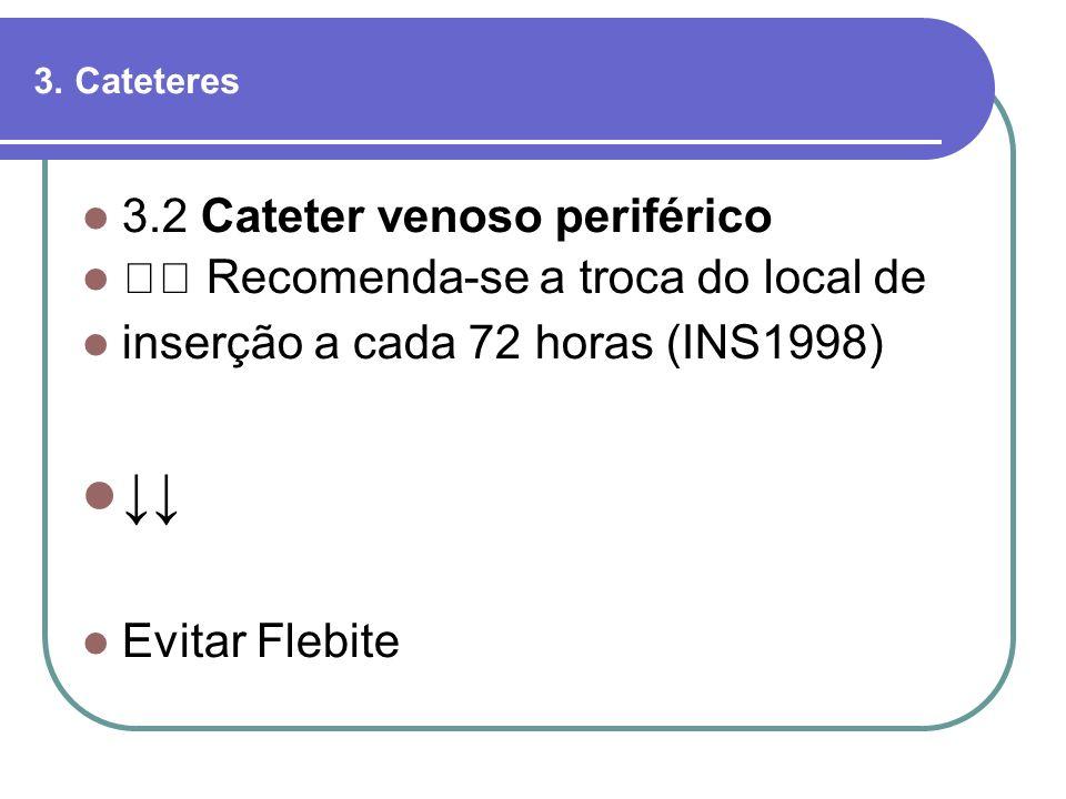 3.2 Cateter venoso periférico Recomenda-se a troca do local de inserção a cada 72 horas (INS1998) Evitar Flebite