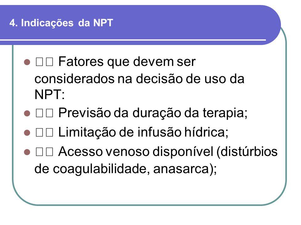 4. Indicações da NPT Fatores que devem ser considerados na decisão de uso da NPT: Previsão da duração da terapia; Limitação de infusão hídrica; Acesso