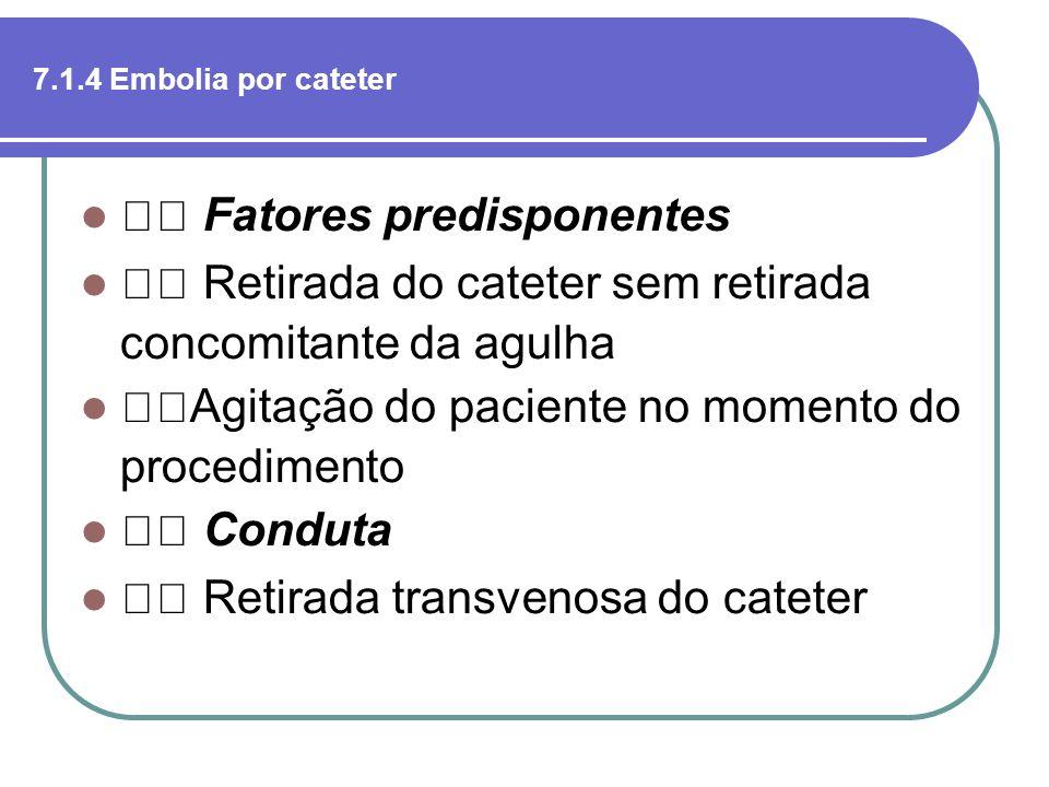 7.1.4 Embolia por cateter Fatores predisponentes Retirada do cateter sem retirada concomitante da agulha Agitação do paciente no momento do procedimen