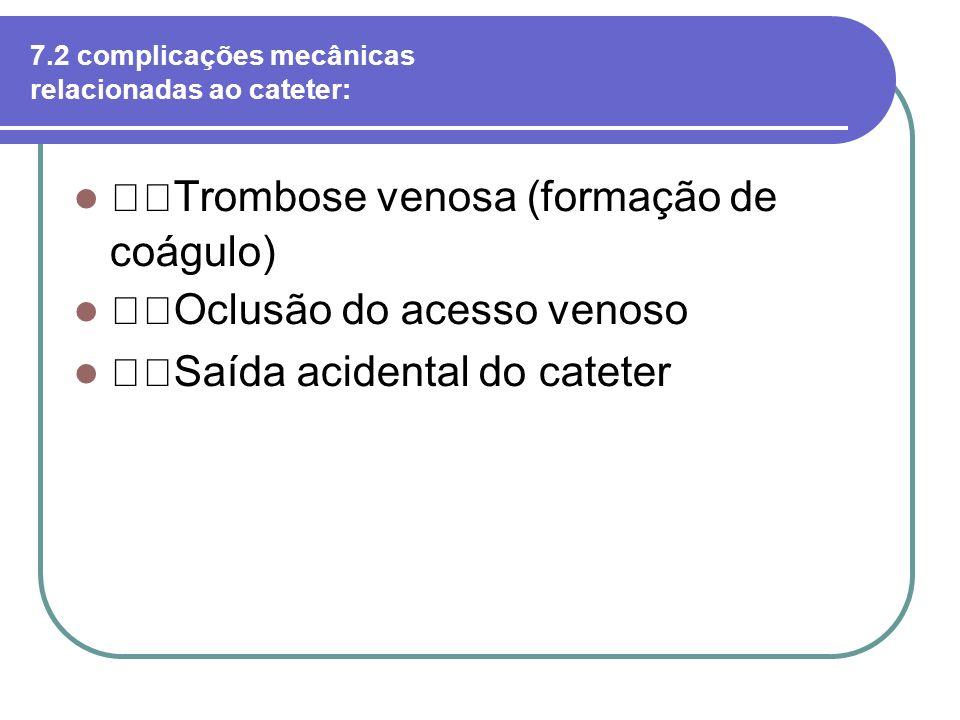 7.2 complicações mecânicas relacionadas ao cateter: Trombose venosa (formação de coágulo) Oclusão do acesso venoso Saída acidental do cateter