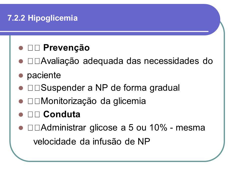 7.2.2 Hipoglicemia Prevenção Avaliação adequada das necessidades do paciente Suspender a NP de forma gradual Monitorização da glicemia Conduta Adminis